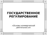 ГОСУДАРСТВЕННОЕ РЕГУЛИРОВАНИЕ  «Основы коммерческой деятельности»  Государственное