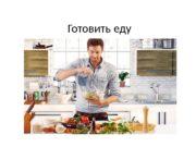 Готовить еду   Я готовлю  Ты
