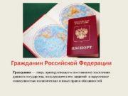Гражданин Российской Федерации Гражданин —лицо, принадлежащеекпостоянномунаселению данногогосударства, пользующеесяегозащитойинаделенное