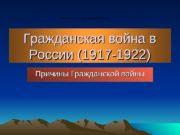 Гражданская война в России (1917 -1922) Причины Гражданской