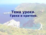 Тема урока.  Греки и критяне.