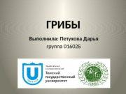 ГРИБЫ Выполнила: Петухова Дарья группа 01602 Б 2016