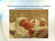 Группы новорожденных высокого риска. Задержка внутритробного роста и