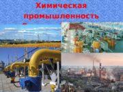 Химическая промышленность Донецкой области  Химическая промышленность- отрасль