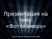 Презентация на тему:  «Фотокамера» Подготовила: Володько Виктория
