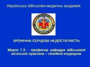 Українська військово-медична академія ХРОНІЧНА СЕРЦЕВА НЕДОСТАТНІСТЬ Мороз Г.