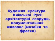 Художня культура Київської Русі:  архітектурні споруди,