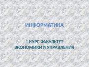 ИНФОРМАТИКА 1 КУРС ФАКУЛЬТЕТ ЭКОНОМИКИ И УПРАВЛЕНИЯ
