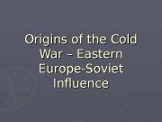 Origins of the Cold War – Eastern Europe-Soviet