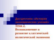 Дисциплина «История экономических учений» Тема 2.  Возникновение
