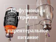 Инфузионная терапия и парентеральное  питание  Инфузионная