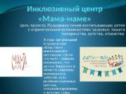 Инклюзивный центр  «Мама-маме» Цель проекта: Поддержка семей