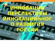 ИННОВАЦИИ ПЕРСПЕКТИВЫ ИННОВАЦИОННОГ О РАЗВИТИЯ РОССИИ  ВИДЫ