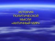 ИСТОРИЯ ПОЛИТИЧЕСКОЙ МЫСЛИ  «АНТИЧНЫЙ МИР»  Оглавление