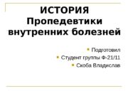 ИСТОРИЯ Пропедевтики внутренних болезней  Подготовил  Студент