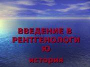 ВВЕДЕНИЕ В  РЕНТГЕНОЛОГИ ЮЮ история  Вопросы: