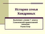История семьи Кондриных Выполнил: ученик 7 класса Семеновской