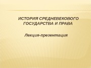 Презентация ИСТОРИЯ СРЕДНЕВЕКОВОГО ГОСУДАРСТВА И ПРАВА