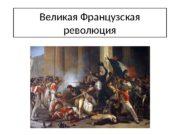 Великая Французская революция  Великую французскую революцию с