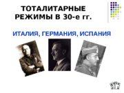 ТОТАЛИТАРНЫЕ РЕЖИМЫ В 30 -е гг. ИТАЛИЯ, ГЕРМАНИЯ,