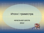 Презентация итоги I триместра 2012