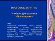 ИТОГОВОЕ ЗАНЯТИЕ Учебная дисциплина  «Психология» Темы: