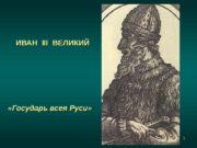 1 ИВАН  III  ВЕЛИКИЙ  «Государь