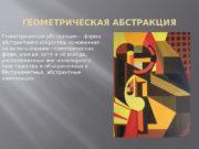 ГЕОМЕТРИЧЕСКАЯ АБСТРАКЦИЯ Геометрическая абстракция— форма абстрактного искусства, основанная
