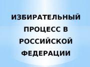 ИЗБИРАТЕЛЬНЫЙ ПРОЦЕСС В РОССИЙСКОЙ ФЕДЕРАЦИИ  1. Избирательный