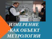ИЗМЕРЕНИЕ -КАК ОБЪЕКТ МЕТРОЛОГИИ  Измерение является важнейшим
