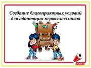 Создание благоприятных условий для адаптации первоклассников  Школьная