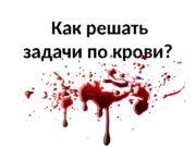Как решать задачи по крови?  Б Э
