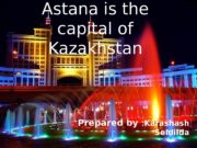 Astana is the capital of Kazakhstan Prepared by