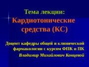 Тема лекции: Кардиотонические средства (КС) Доцент кафедры общей
