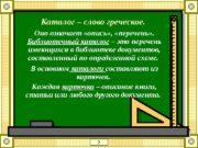 Каталог – слово греческое.  Оно означает «опись»