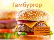 Гамбургер Работу выполнили: ученица 5 «А» класса