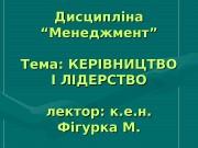 """Дисципліна """"Менеджмент"""" Тема: КЕРІВНИЦТВО І ЛІДЕРСТВО лектор: к."""