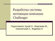 Разработка системы мотивации компании Challenger Подготовили: Кусей Л.