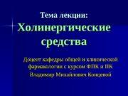 Тема лекции: Холинергические средства Доцент кафедры общей и