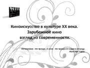 Киноискусство в культуре XX века.  Зарубежное кино