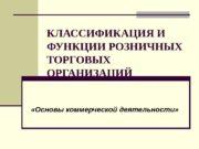 КЛАССИФИКАЦИЯ И ФУНКЦИИ РОЗНИЧНЫХ ТОРГОВЫХ ОРГАНИЗАЦИЙ  «Основы