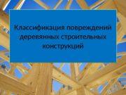 Классификация повреждений деревянных строительных конструкций. Классификация повреждений деревянных