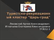 Туристско-рекреационн ый кластер «Царь-град» Ляховский Артем Александрович Игнатьева