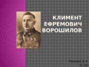 КЛИМЕНТ ЕФРЕМОВИЧ ВОРОШИЛОВ Моисеев Д. А. 11 «б»