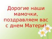 Дорогие наши мамочки,  поздравляем вас с днем