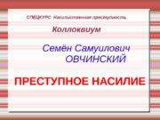СПЕЦКУРС Насильственная преступность Коллоквиум  Семён Самуилович