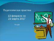 Педагогическая практика 13 февраля по 23 марта 2017