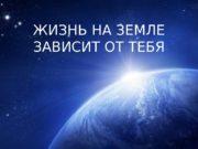 ЖИЗНЬ НА ЗЕМЛЕ ЗАВИСИТ ОТ ТЕБЯ  земля-матушка