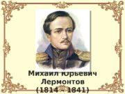 Михаил Юрьевич Лермонтов (1814 – 1841)  Основные