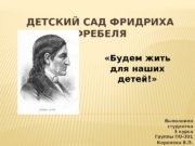 ДЕТСКИЙ САД ФРИДРИХА ФРЕБЕЛЯ Выполнила студентка 3 курса
